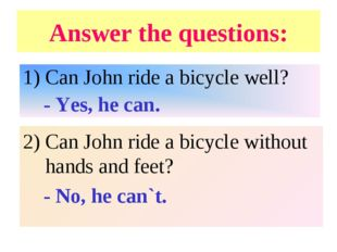 Answer the questions: Can John ride a bicycle well? - Yes, he can. 2) Can Joh