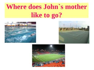 Where does John`s mother like to go?