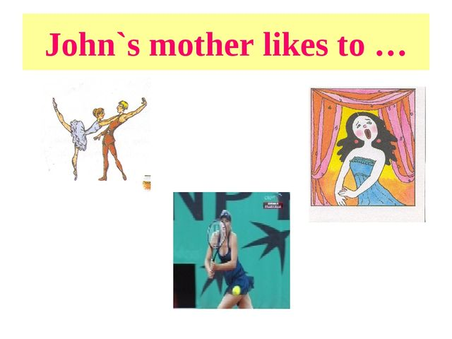John`s mother likes to …