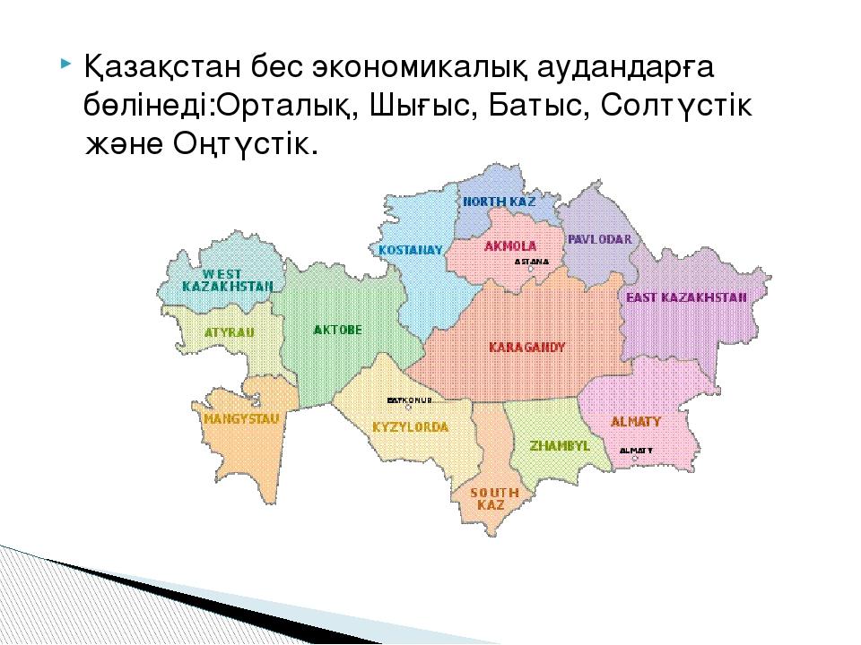 Қазақстан бес экономикалық аудандарға бөлінеді:Орталық, Шығыс, Батыс, Солтүст...