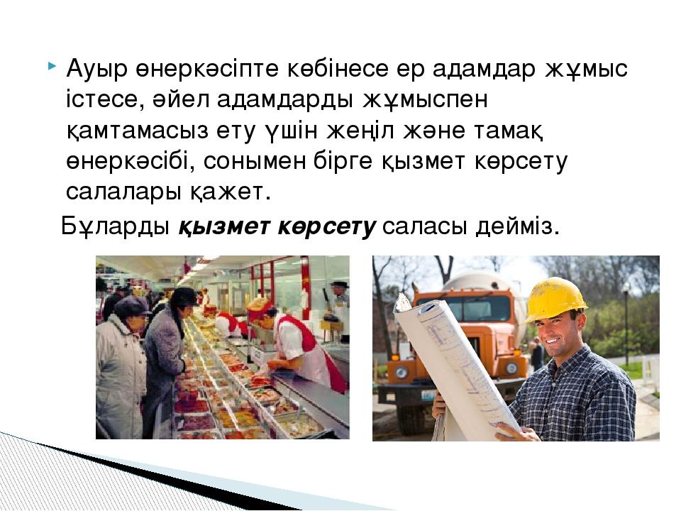 Ауыр өнеркәсіпте көбінесе ер адамдар жұмыс істесе, әйел адамдарды жұмыспен қа...