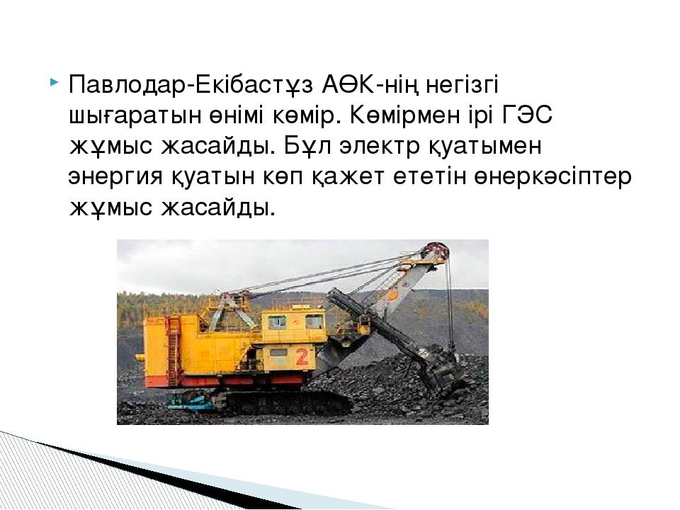 Павлодар-Екібастұз АӨК-нің негізгі шығаратын өнімі көмір. Көмірмен ірі ГЭС жұ...