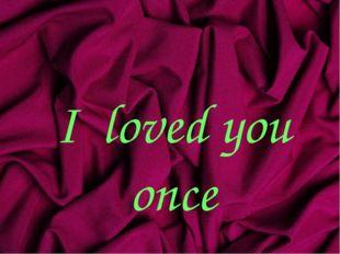 I loved you once