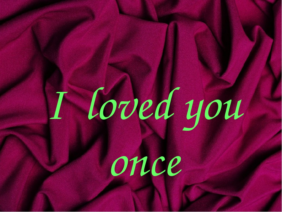 I loved you once