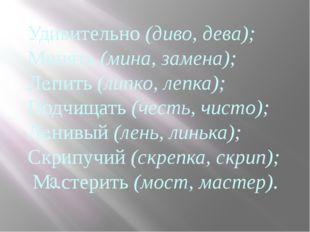 Уд..вительно (диво, дева); М..нять (мина, замена); Л..пить (липко, лепка); По