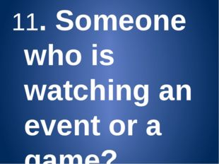11. Someone who is watching an event or a game? (Spectator) 12. A man/woman w