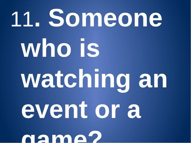 11. Someone who is watching an event or a game? (Spectator) 12. A man/woman w...