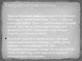 Тиму́р Ю́рьевич Киби́ровродился 15 февраля 1955 года восетинскойсемье. Оте