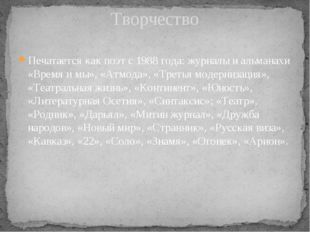 Печатается как поэт с 1988 года: журналы и альманахи «Время и мы», «Атмода»,