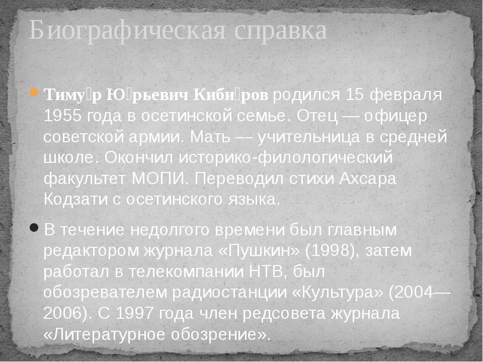 Тиму́р Ю́рьевич Киби́ровродился 15 февраля 1955 года восетинскойсемье. Оте...