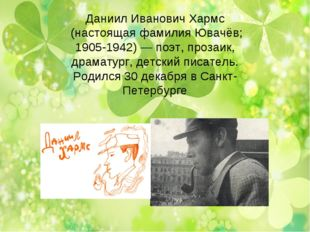 Даниил Иванович Хармс (настоящая фамилия Ювачёв; 1905-1942) — поэт, прозаик,
