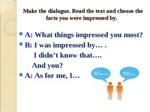 Make the dialogue. Read the text and choose the facts you were impressed by.