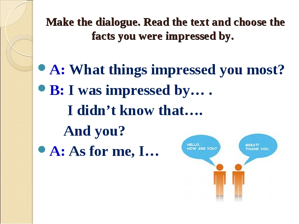 Make the dialogue. Read the text and choose the facts you were impressed by....