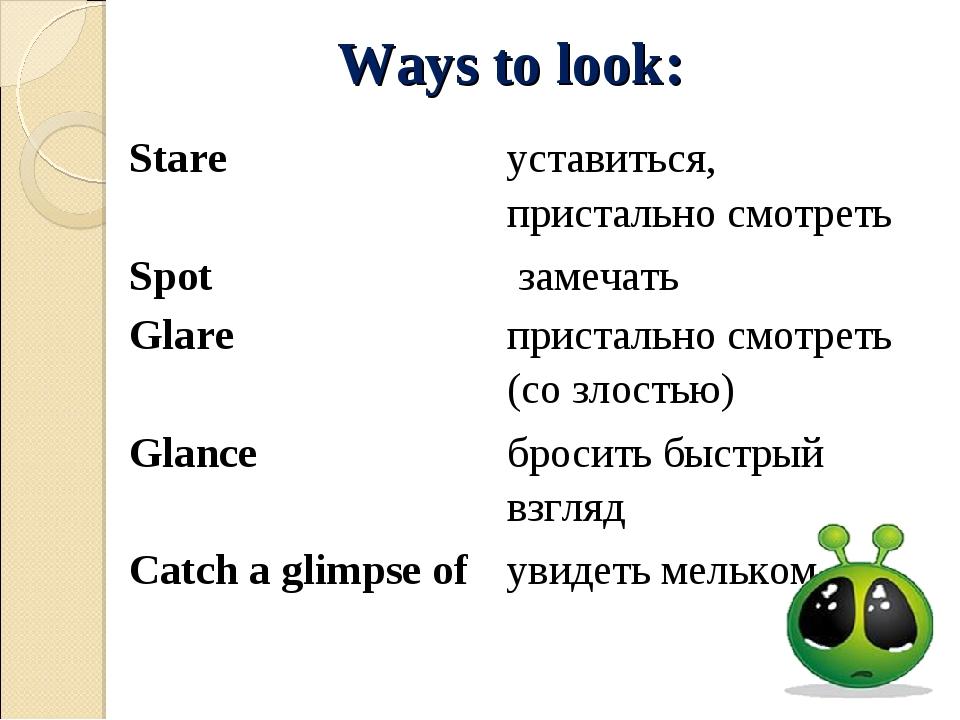 Ways to look: Stareуставиться, пристально смотреть Spot замечать Glareприс...