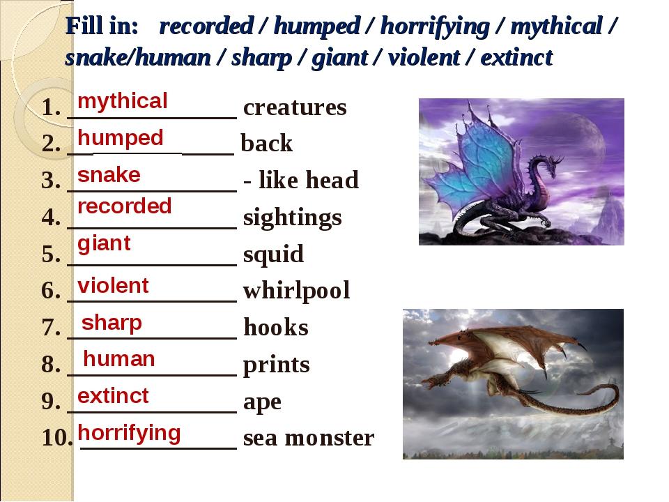 Fill in: recorded / humped / horrifying / mythical / snake/human / sharp / gi...
