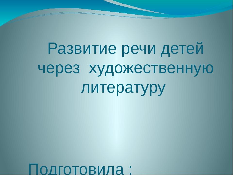 Развитие речи детей через художественную литературу Подготовила : Исангулова...