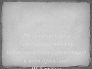 «Не зная прошлого, невозможно понять подлинный смысл настоящего и цели прошло
