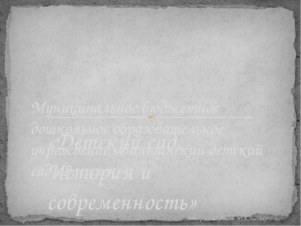 «Детский сад. История и современность» Автор исследования: Ю.В.Лысенко Муници...
