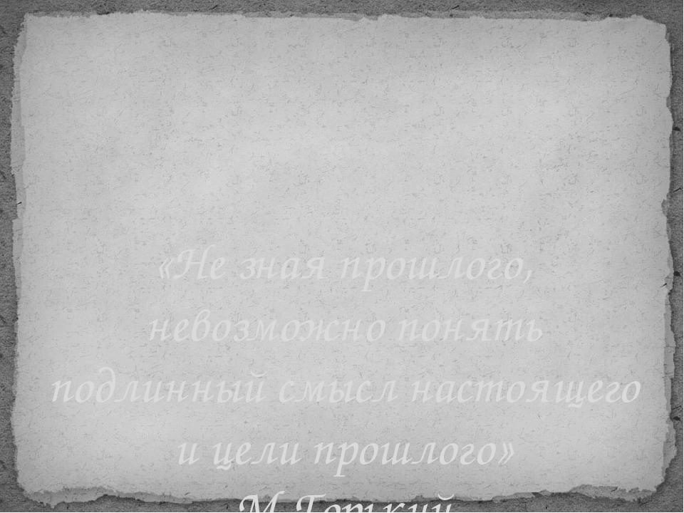 «Не зная прошлого, невозможно понять подлинный смысл настоящего и цели прошло...