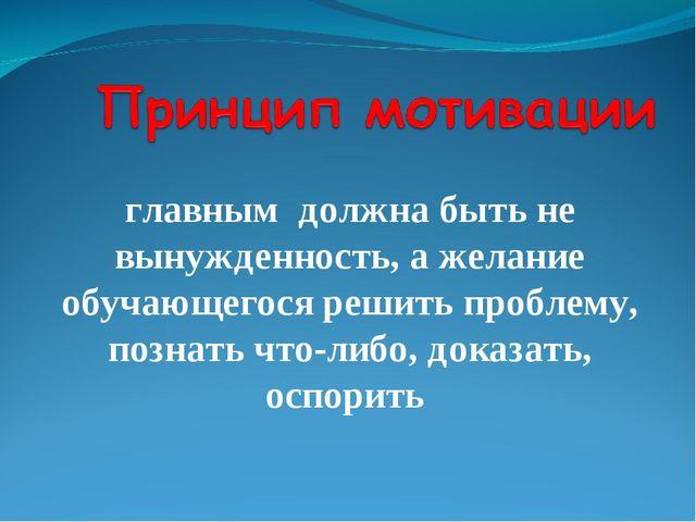 главным должна быть не вынужденность, а желание обучающегося решить проблему,...