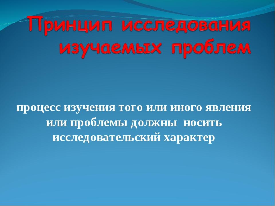 процесс изучения того или иного явления или проблемы должны носить исследоват...
