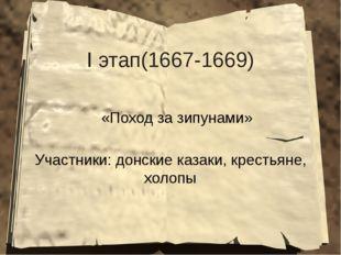 I этап(1667-1669) «Поход за зипунами» Участники: донские казаки, крестьяне, х