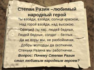 Степан Разин –любимый народный герой Ты взойди, взойди, солнце красное, Над г