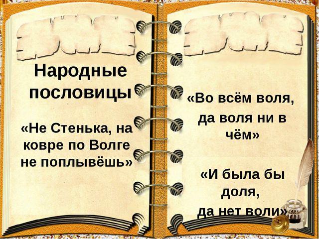 Народные пословицы «Не Стенька, на ковре по Волге не поплывёшь» «Во всём воля...