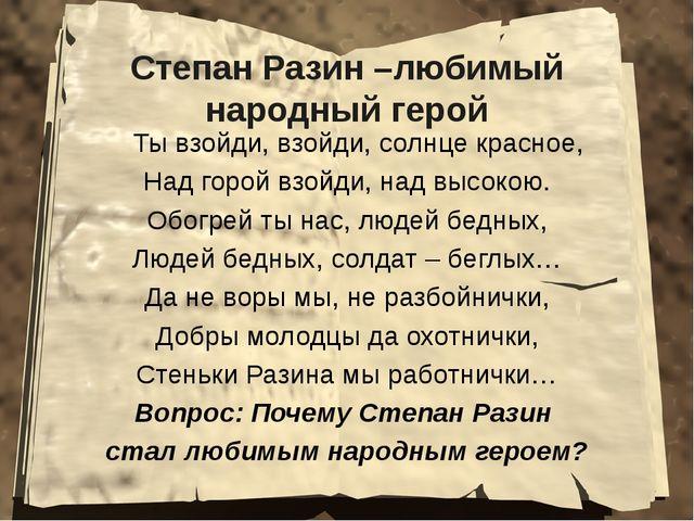 Степан Разин –любимый народный герой Ты взойди, взойди, солнце красное, Над г...