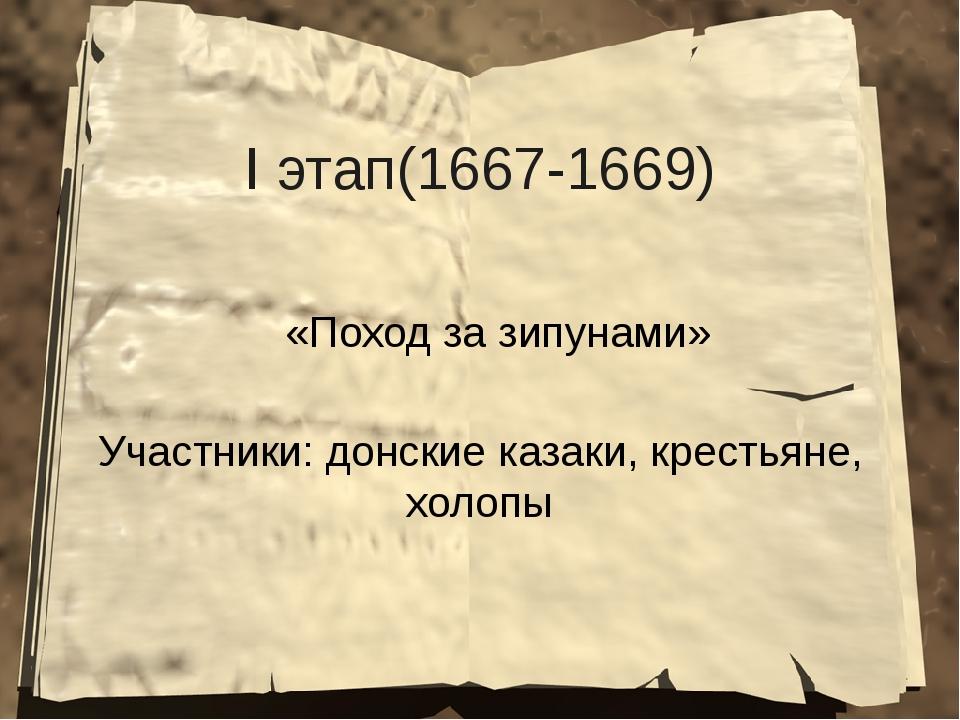 I этап(1667-1669) «Поход за зипунами» Участники: донские казаки, крестьяне, х...