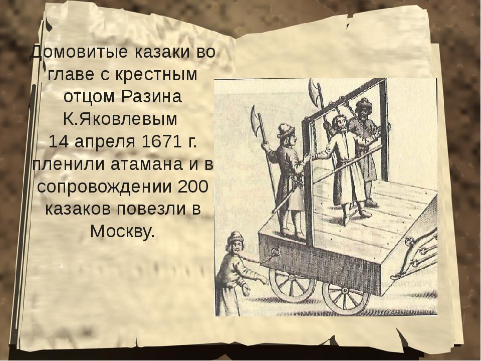 Домовитые казаки во главе с крестным отцом Разина К.Яковлевым 14 апреля 1671...
