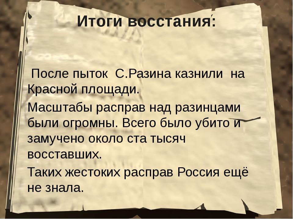 Итоги восстания: После пыток С.Разина казнили на Красной площади. Масштабы ра...