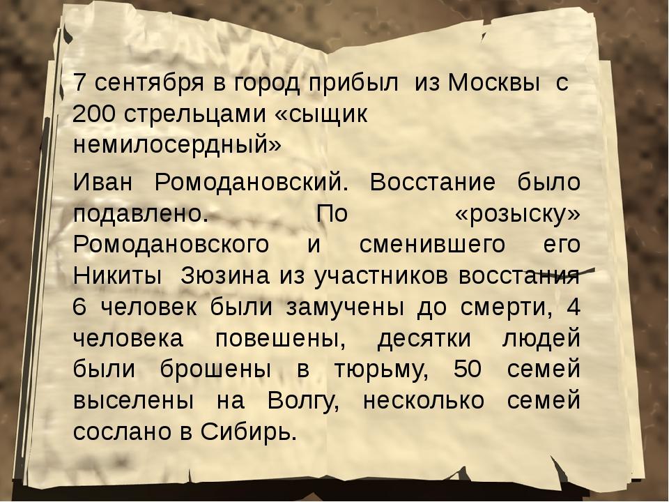 7 сентября в город прибыл из Москвы с 200 стрельцами «сыщик немилосердный» Ив...