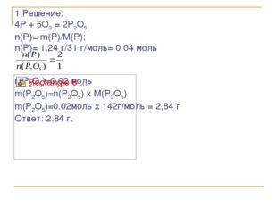 1.Решение: 4P + 5O2 = 2P2O5 n(P)= m(P)/M(P); n(P)= 1.24 г/31 г/моль= 0.04 мол