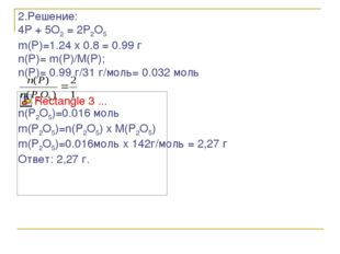 2.Решение: 4P + 5O2 = 2P2O5 m(P)=1.24 x 0.8 = 0.99 г n(P)= m(P)/M(P); n(P)= 0