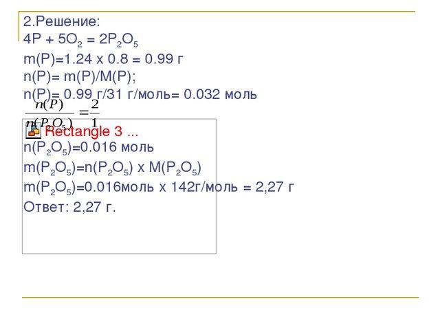 2.Решение: 4P + 5O2 = 2P2O5 m(P)=1.24 x 0.8 = 0.99 г n(P)= m(P)/M(P); n(P)= 0...