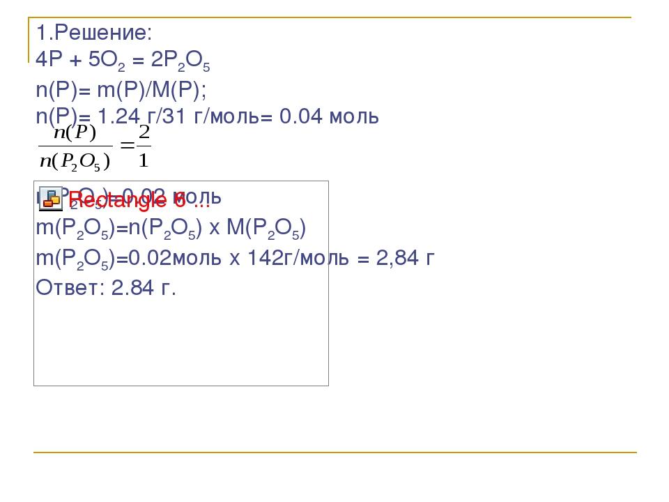 1.Решение: 4P + 5O2 = 2P2O5 n(P)= m(P)/M(P); n(P)= 1.24 г/31 г/моль= 0.04 мол...