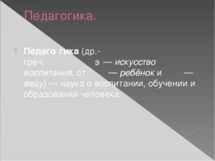 Педагогика. Педаго́гика(др.-греч.παιδαγωγική—искусство воспитания, отπαῖ