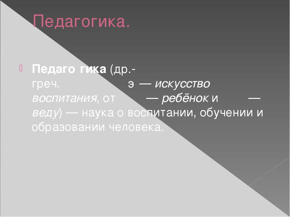 Педагогика. Педаго́гика(др.-греч.παιδαγωγική—искусство воспитания, отπαῖ...