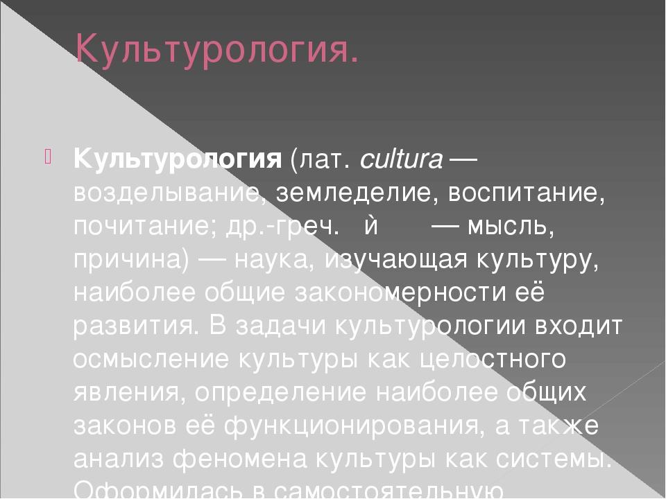 Культурология. Культурология(лат.cultura— возделывание, земледелие, воспит...