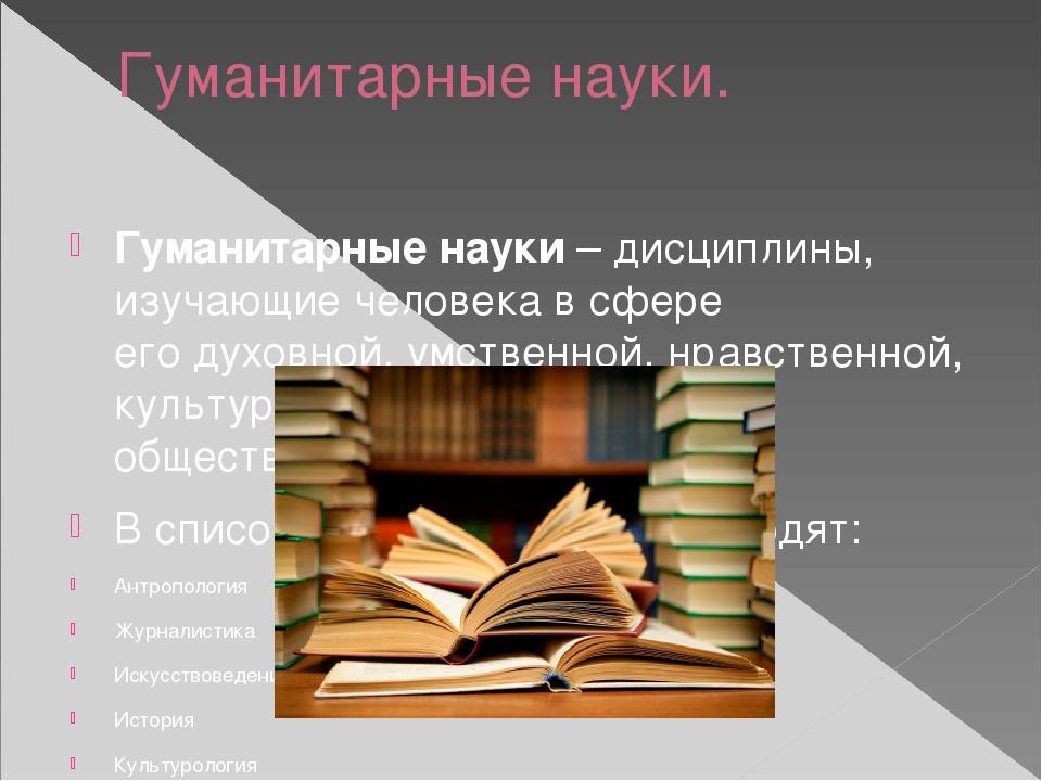 Гуманитарные науки. Гуманитарные науки– дисциплины, изучающие человекав сфе...