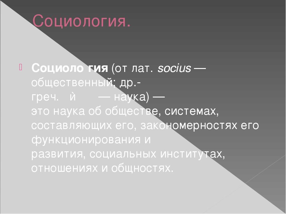 Социология. Социоло́гия(отлат.socius— общественный;др.-греч.λόγος—нау...