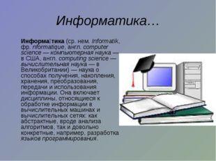Информатика… Информа́тика (ср. нем.Informatik, фр. nformatique, англ. compu