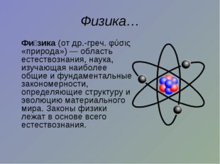 Физика… Фи́зика (от др.-греч. φύσις «природа»)— область естествознания, нау