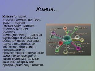 Химия… Хи́мия (от араб. کيمياء, «черная земля»; др.-греч. χυμα— «сплав (м