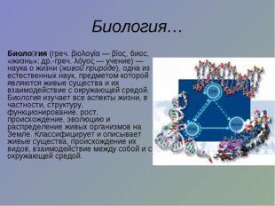 Биология… Биоло́гия (греч. βιολογία — βίος, биос, «жизнь»; др.-греч. λόγος—