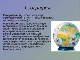 География… География: (др.-греч. γεωγραφία, землеописание, от γῆ — Земля и γ