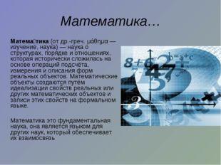 Математика… Матема́тика(от др.-греч. μάθημα— изучение, наука)— наука о ст