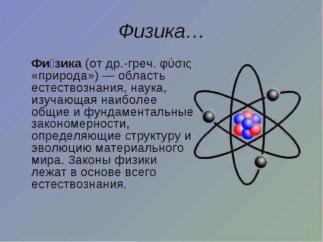 Физика… Фи́зика (от др.-греч. φύσις «природа»)— область естествознания, нау...