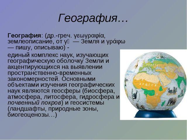 География… География: (др.-греч. γεωγραφία, землеописание, от γῆ — Земля и γ...